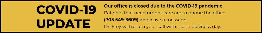COVID-19 UPDATE: Office closed. Patients that need urgent care are to phone the office at 705-549-3609 and leave a message. Dr Frey will return calls within one business day.